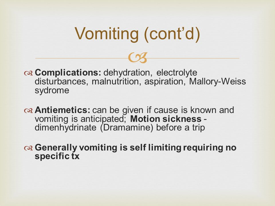 Vomiting (cont'd) Complications: dehydration, electrolyte disturbances, malnutrition, aspiration, Mallory-Weiss sydrome.