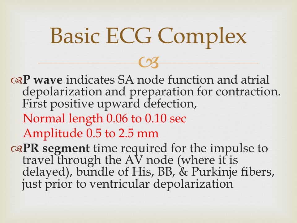 Basic ECG Complex P wave indicates SA node function and atrial depolarization and preparation for contraction. First positive upward defection,