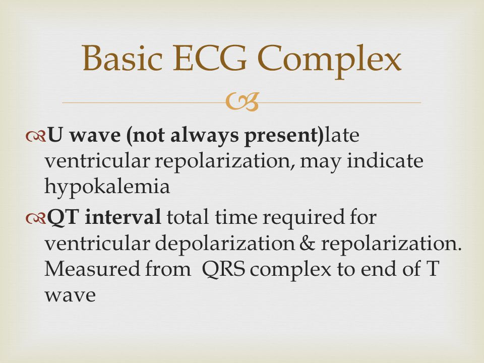 Basic ECG Complex U wave (not always present)late ventricular repolarization, may indicate hypokalemia.