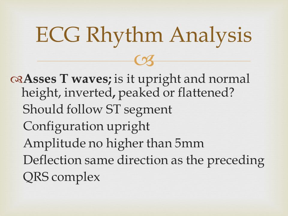 ECG Rhythm Analysis Asses T waves; is it upright and normal height, inverted, peaked or flattened Should follow ST segment.