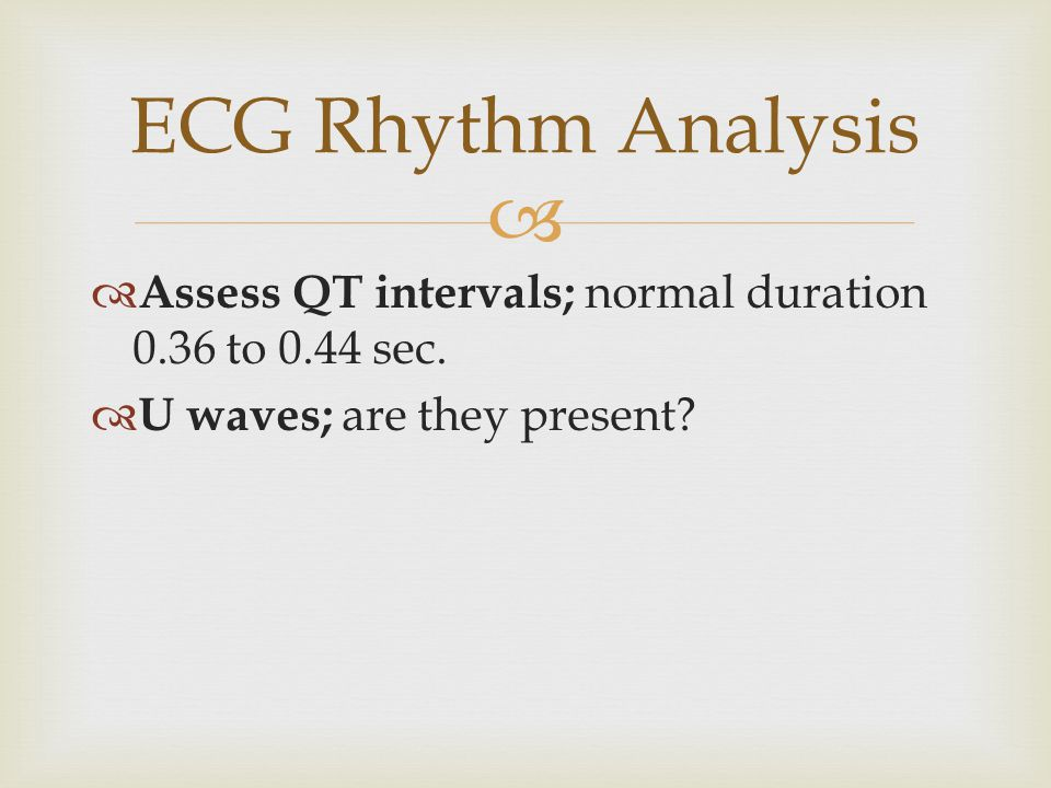 ECG Rhythm Analysis Assess QT intervals; normal duration 0.36 to 0.44 sec. U waves; are they present