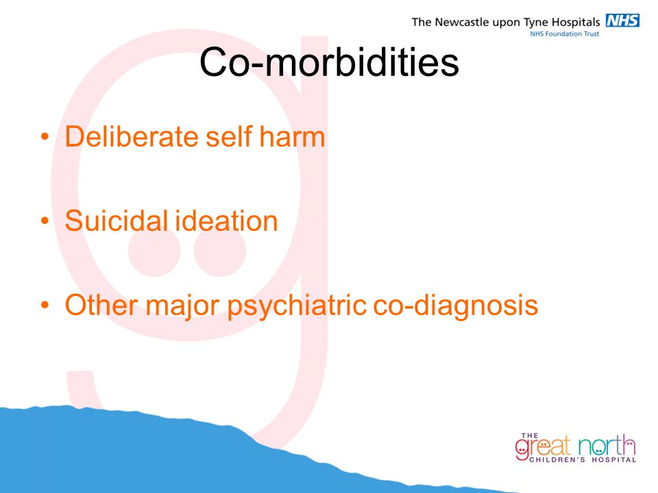 Co-morbidities Deliberate self harm Suicidal ideation