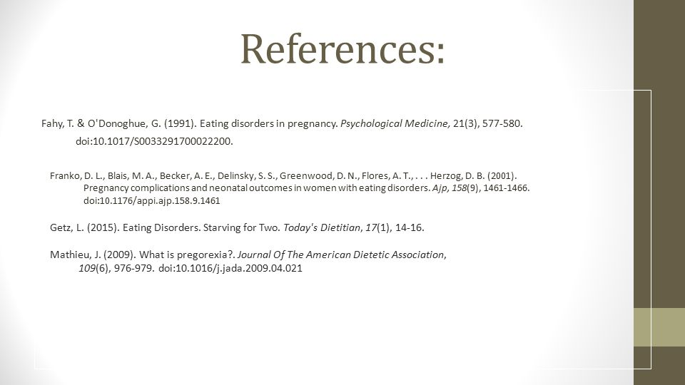 References: Fahy, T. & O Donoghue, G. (1991). Eating disorders in pregnancy. Psychological Medicine, 21(3), 577-580.