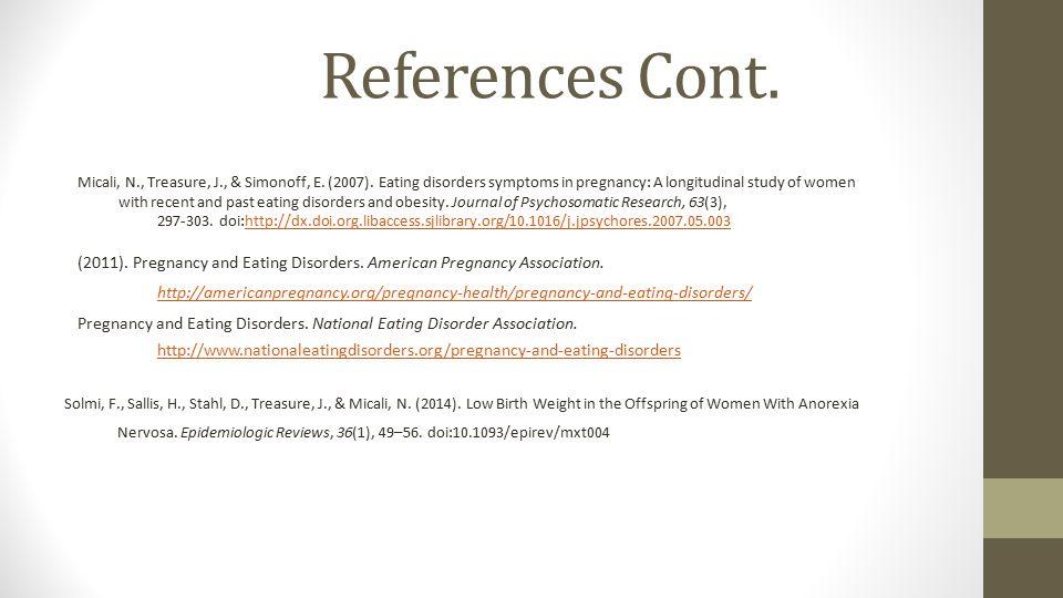 References Cont. Micali, N., Treasure, J., & Simonoff, E. (2007). Eating disorders symptoms in pregnancy: A longitudinal study of women.