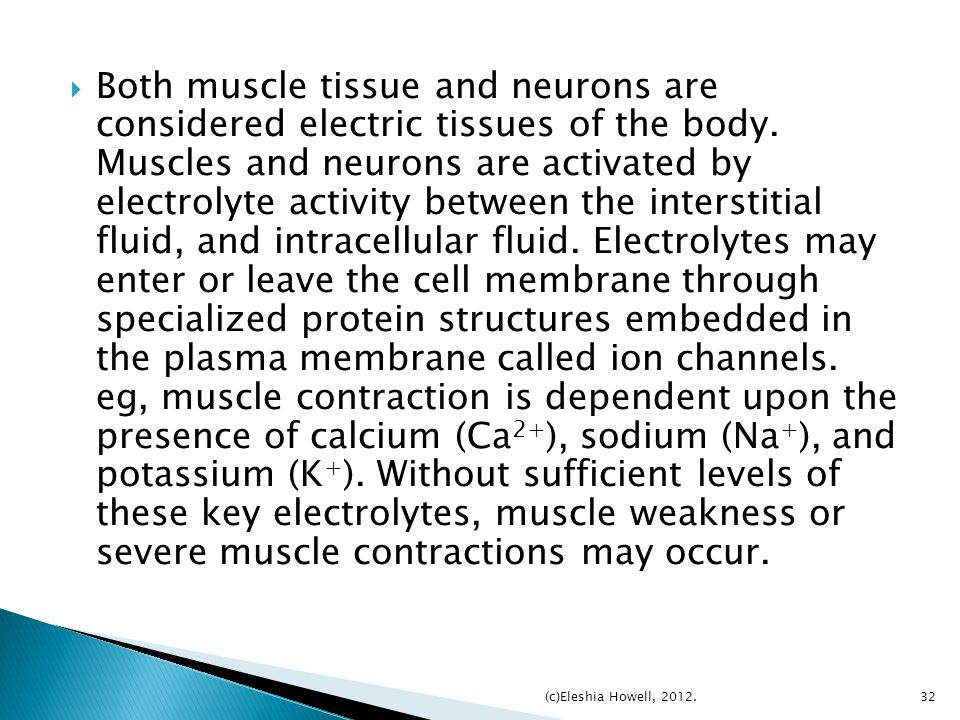 Both muscle tissue and neurons are considered electric tissues of the body. Muscles and neurons are activated by electrolyte activity between the interstitial fluid, and intracellular fluid. Electrolytes may enter or leave the cell membrane through specialized protein structures embedded in the plasma membrane called ion channels. eg, muscle contraction is dependent upon the presence of calcium (Ca2+), sodium (Na+), and potassium (K+). Without sufficient levels of these key electrolytes, muscle weakness or severe muscle contractions may occur.