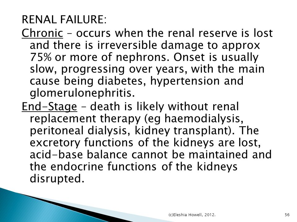 RENAL FAILURE: Chronic – occurs when the renal reserve is lost and there is irreversible damage to approx 75% or more of nephrons. Onset is usually slow, progressing over years, with the main cause being diabetes, hypertension and glomerulonephritis. End-Stage – death is likely without renal replacement therapy (eg haemodialysis, peritoneal dialysis, kidney transplant). The excretory functions of the kidneys are lost, acid-base balance cannot be maintained and the endocrine functions of the kidneys disrupted.