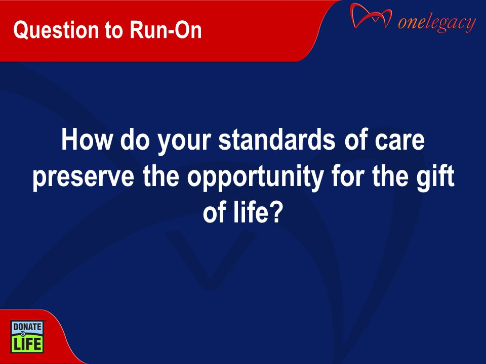 Question to Run-On How do your standards of care preserve the opportunity for the gift of life