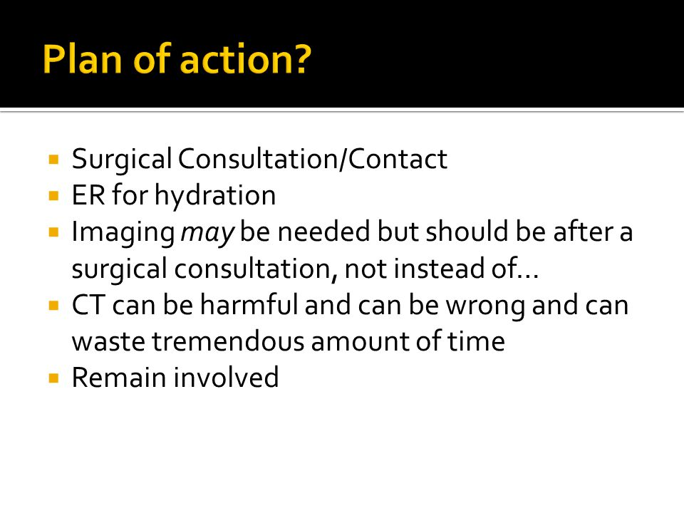 Plan of action Surgical Consultation/Contact ER for hydration