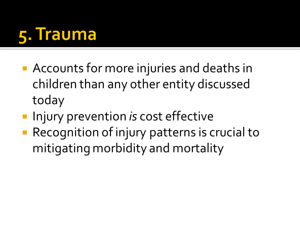 5. Trauma Accounts for more injuries and deaths in children than any other entity discussed today. Injury prevention is cost effective.