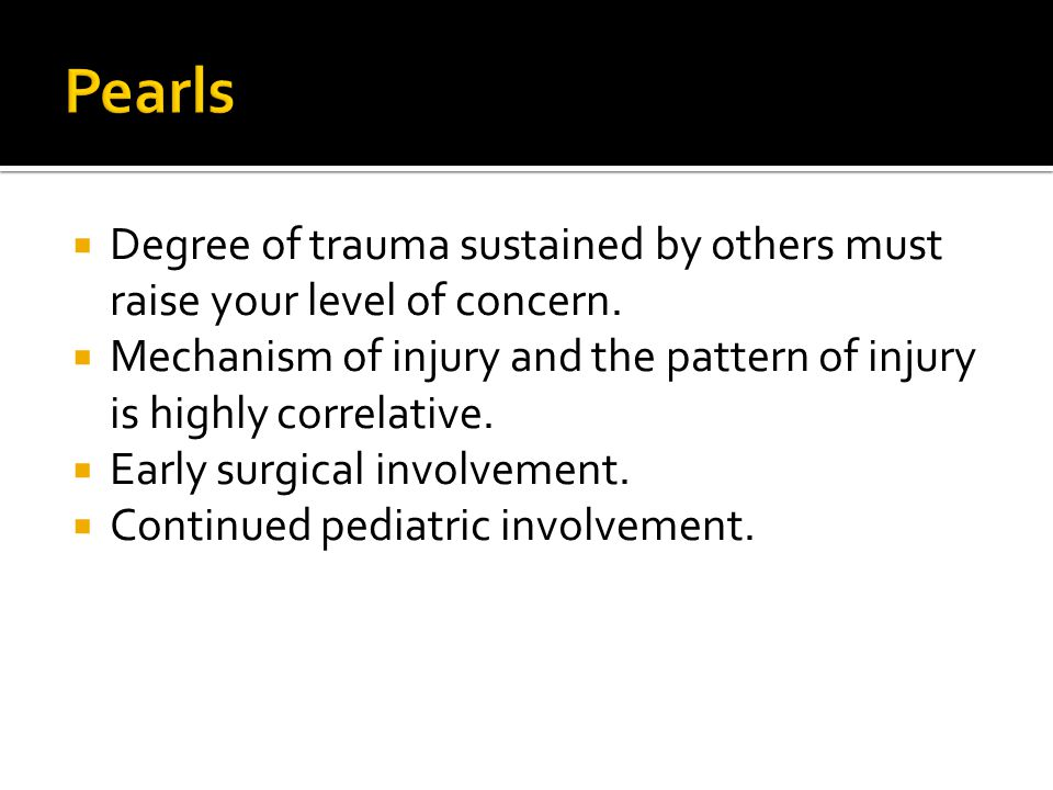 Pearls Degree of trauma sustained by others must raise your level of concern. Mechanism of injury and the pattern of injury is highly correlative.