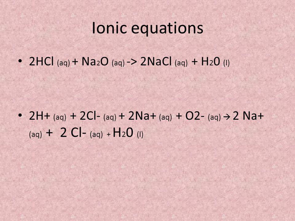 Ionic equations 2HCl (aq) + Na2O (aq) -> 2NaCl (aq) + H20 (l)