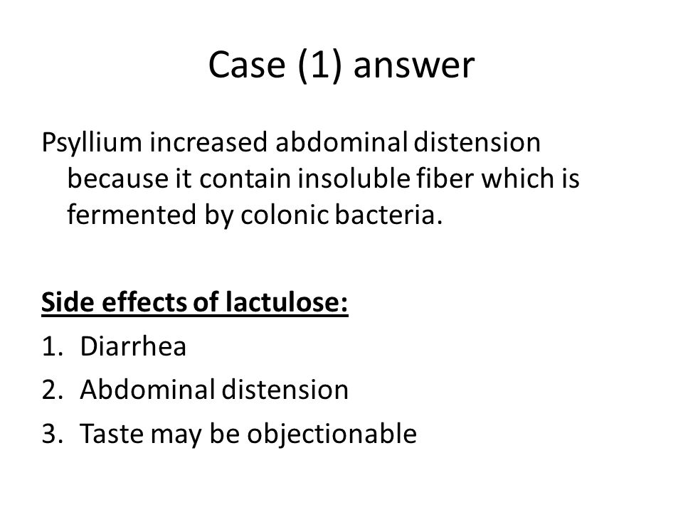 Case (1) answer Psyllium increased abdominal distension because it contain insoluble fiber which is fermented by colonic bacteria.
