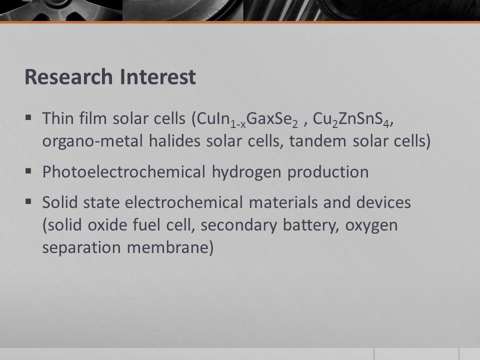 Research Interest Thin film solar cells (CuIn1-xGaxSe2 , Cu2ZnSnS4, organo-metal halides solar cells, tandem solar cells)