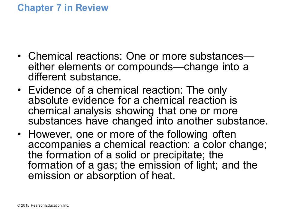 Chapter 7 in Review Chemical reactions: One or more substances—either elements or compounds—change into a different substance.