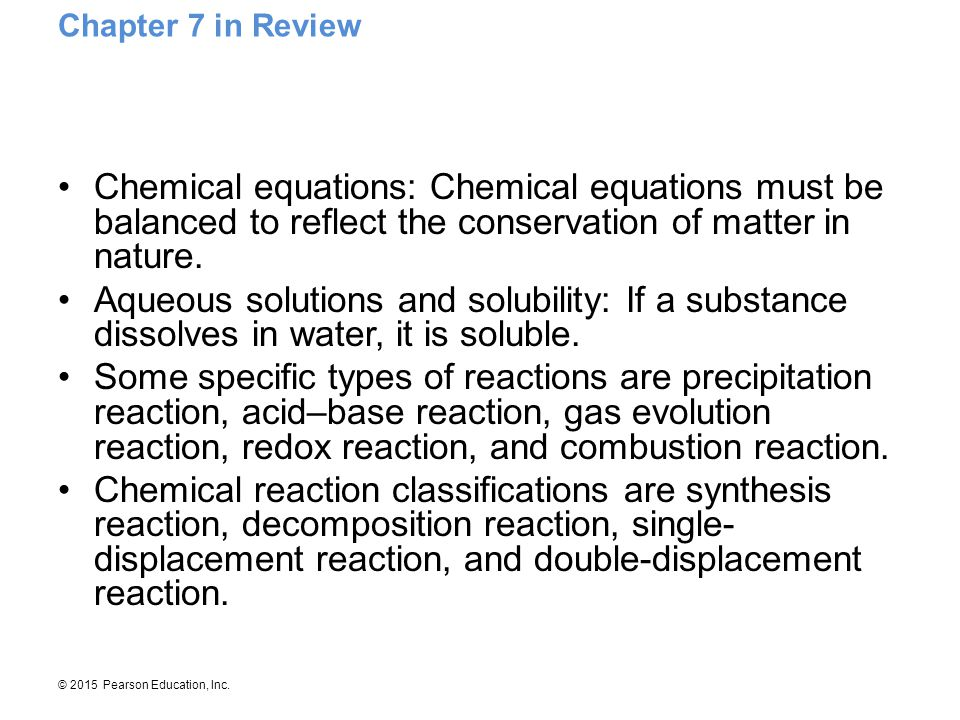 Chapter 7 in Review Chemical equations: Chemical equations must be balanced to reflect the conservation of matter in nature.
