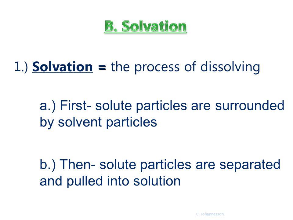 B. Solvation 1.) Solvation = the process of dissolving