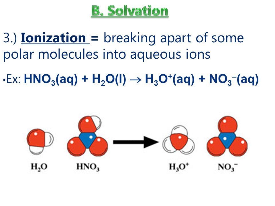 B. Solvation 3.) Ionization = breaking apart of some polar molecules into aqueous ions.