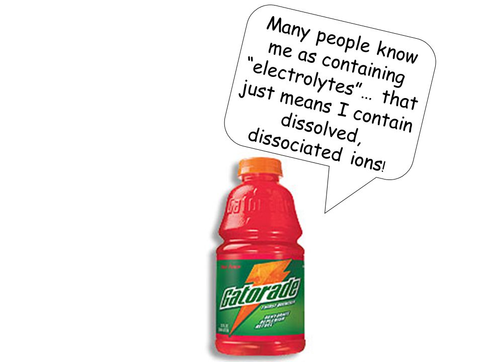 Many people know me as containing electrolytes … that just means I contain dissolved, dissociated ions!