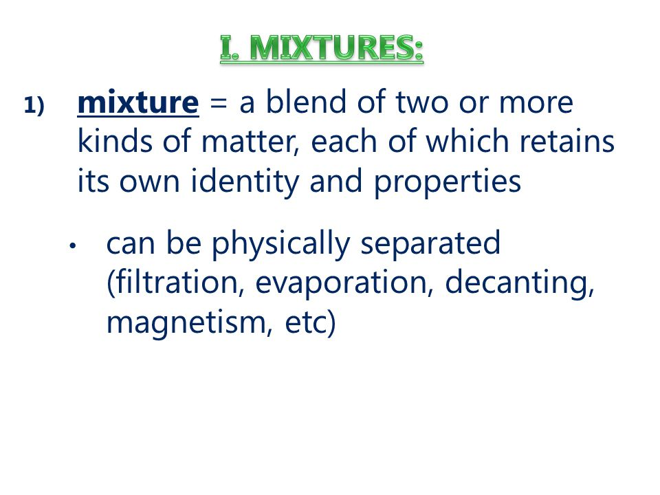 I. Mixtures: mixture = a blend of two or more kinds of matter, each of which retains its own identity and properties.