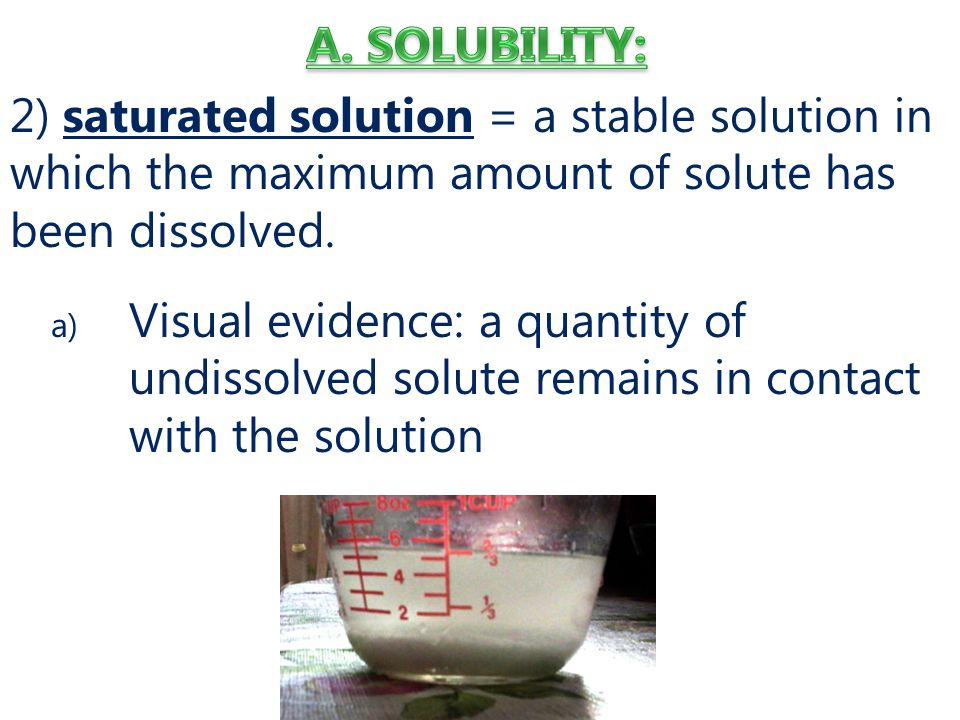A. SOLUBILITY: 2) saturated solution = a stable solution in which the maximum amount of solute has been dissolved.