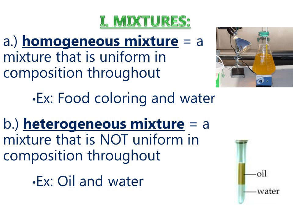 I. MIXTURES: a.) homogeneous mixture = a mixture that is uniform in composition throughout. Ex: Food coloring and water.