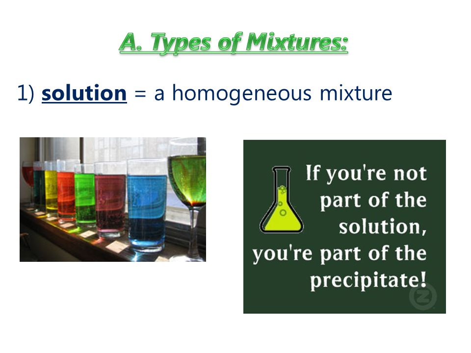 A. Types of Mixtures: 1) solution = a homogeneous mixture