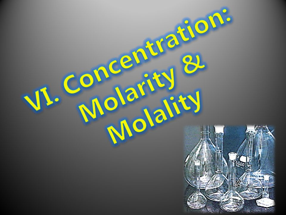VI. Concentration: Molarity & Molality