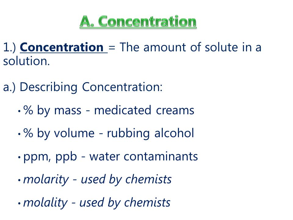 A. Concentration 1.) Concentration = The amount of solute in a solution. a.) Describing Concentration:
