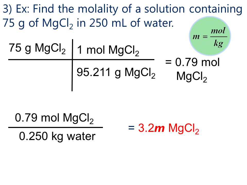 3) Ex: Find the molality of a solution containing 75 g of MgCl2 in 250 mL of water.
