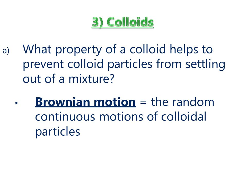 3) Colloids What property of a colloid helps to prevent colloid particles from settling out of a mixture