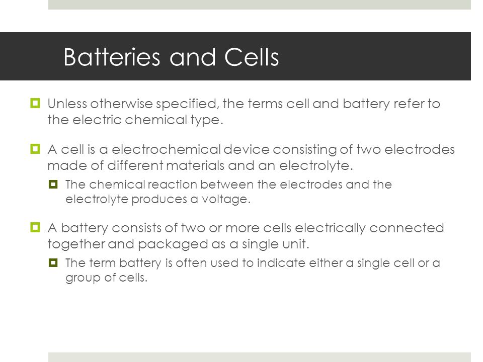 Batteries and Cells Unless otherwise specified, the terms cell and battery refer to the electric chemical type.