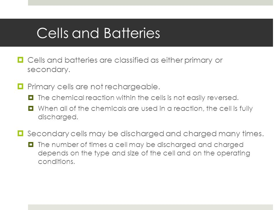 Cells and Batteries Cells and batteries are classified as either primary or secondary. Primary cells are not rechargeable.