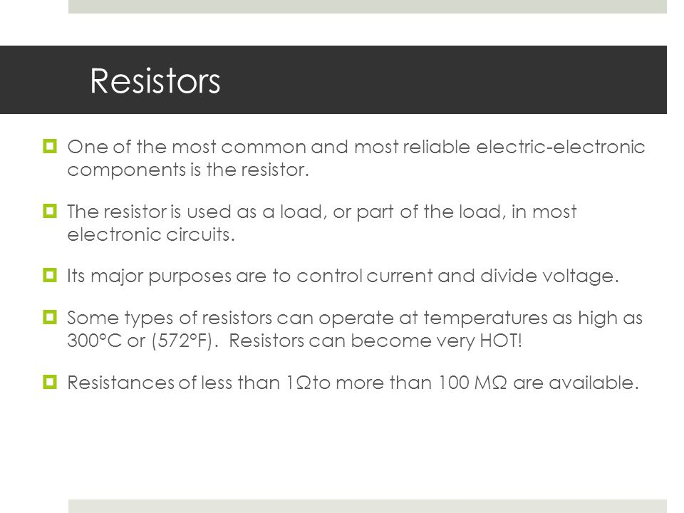 Resistors One of the most common and most reliable electric-electronic components is the resistor.