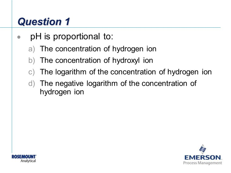 Question 1 pH is proportional to: The concentration of hydrogen ion