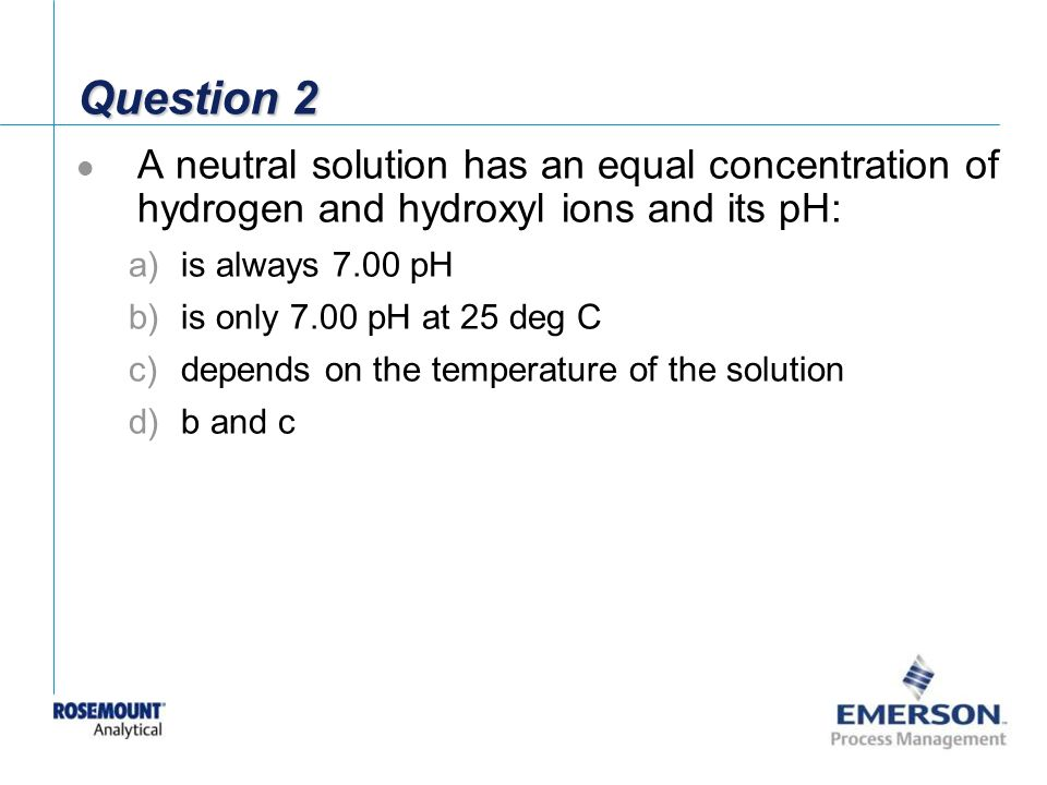Question 2 A neutral solution has an equal concentration of hydrogen and hydroxyl ions and its pH: is always 7.00 pH.