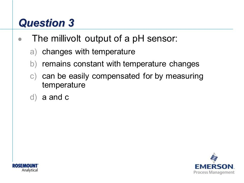 Question 3 The millivolt output of a pH sensor: