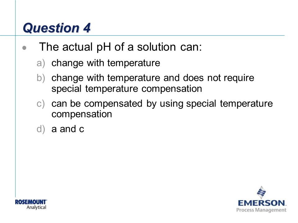 Question 4 The actual pH of a solution can: change with temperature