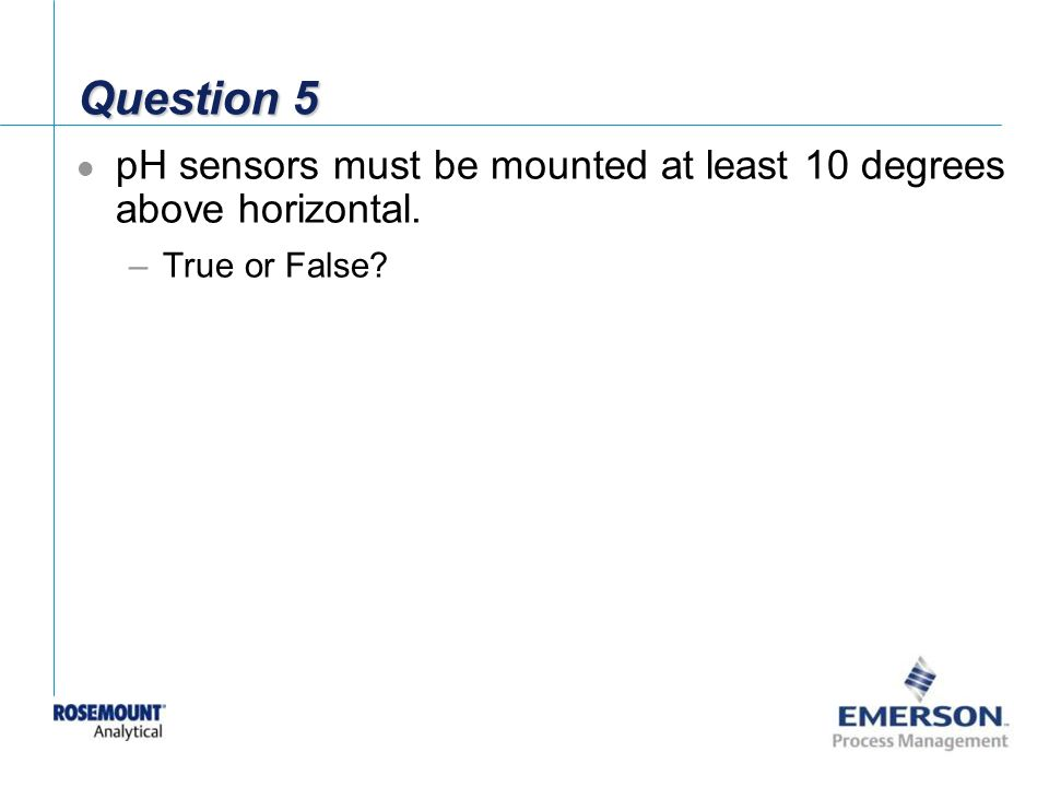 Question 5 pH sensors must be mounted at least 10 degrees above horizontal. True or False