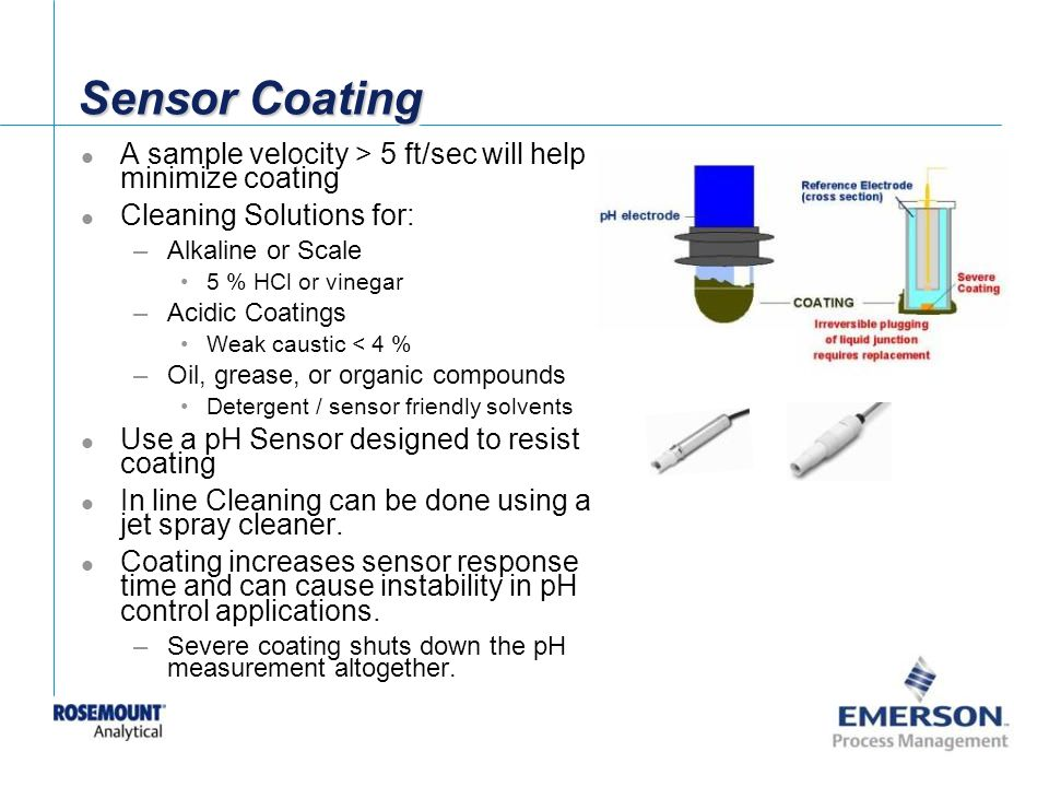 Sensor Coating A sample velocity > 5 ft/sec will help minimize coating. Cleaning Solutions for: Alkaline or Scale.