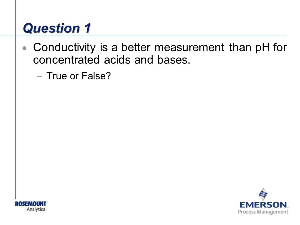 Question 1 Conductivity is a better measurement than pH for concentrated acids and bases.