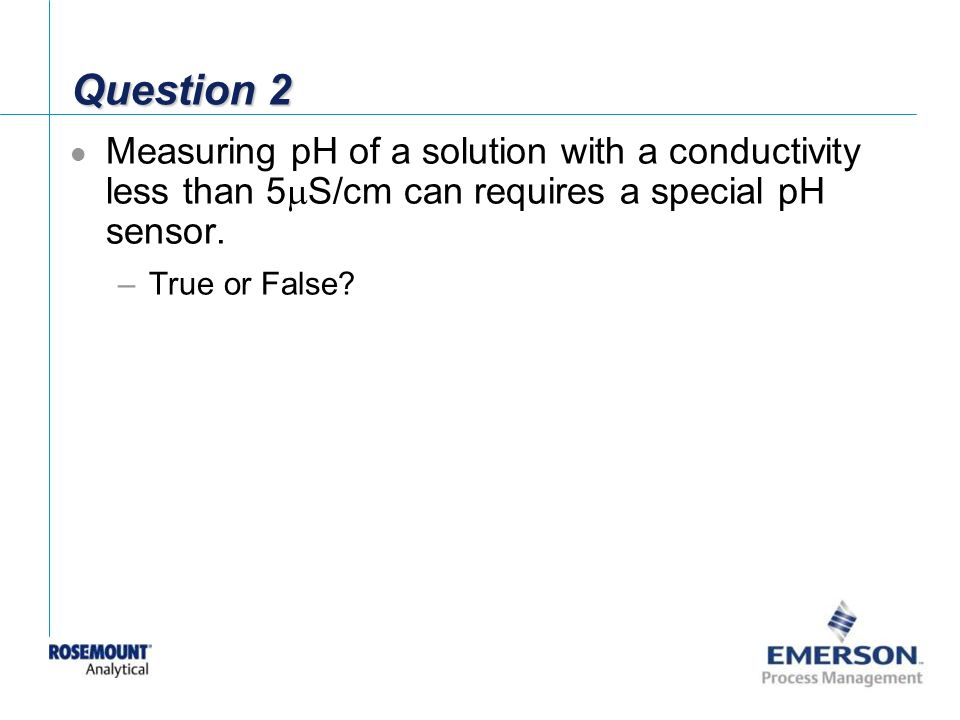 Question 2 Measuring pH of a solution with a conductivity less than 5mS/cm can requires a special pH sensor.