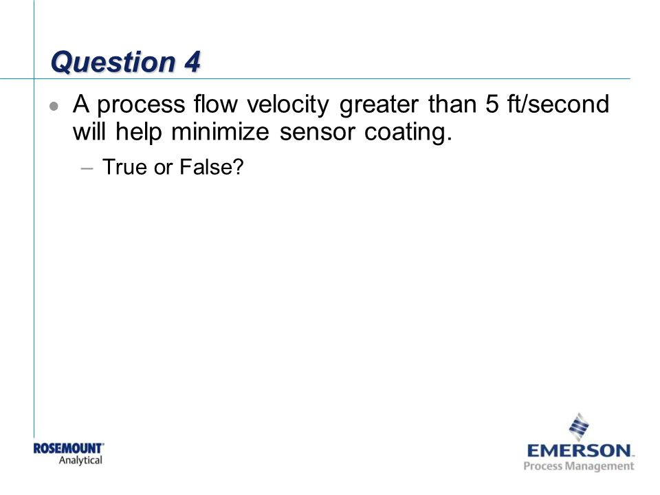 Question 4 A process flow velocity greater than 5 ft/second will help minimize sensor coating.