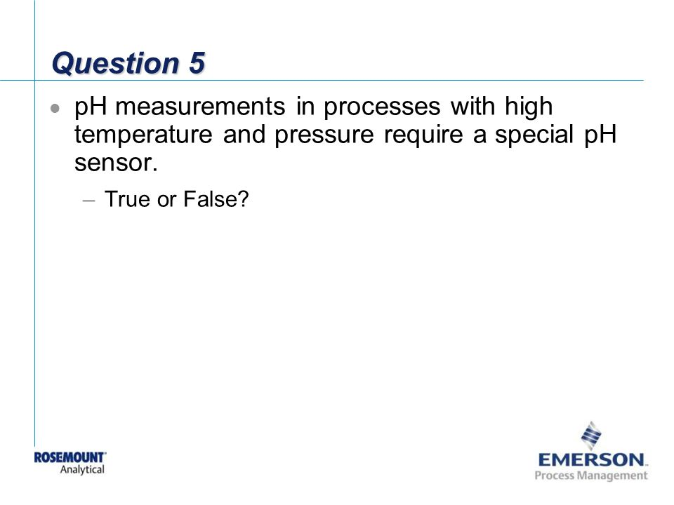 Question 5 pH measurements in processes with high temperature and pressure require a special pH sensor.