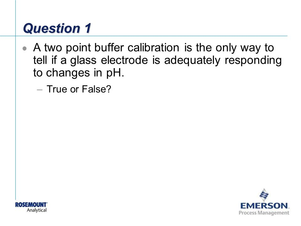 Question 1 A two point buffer calibration is the only way to tell if a glass electrode is adequately responding to changes in pH.