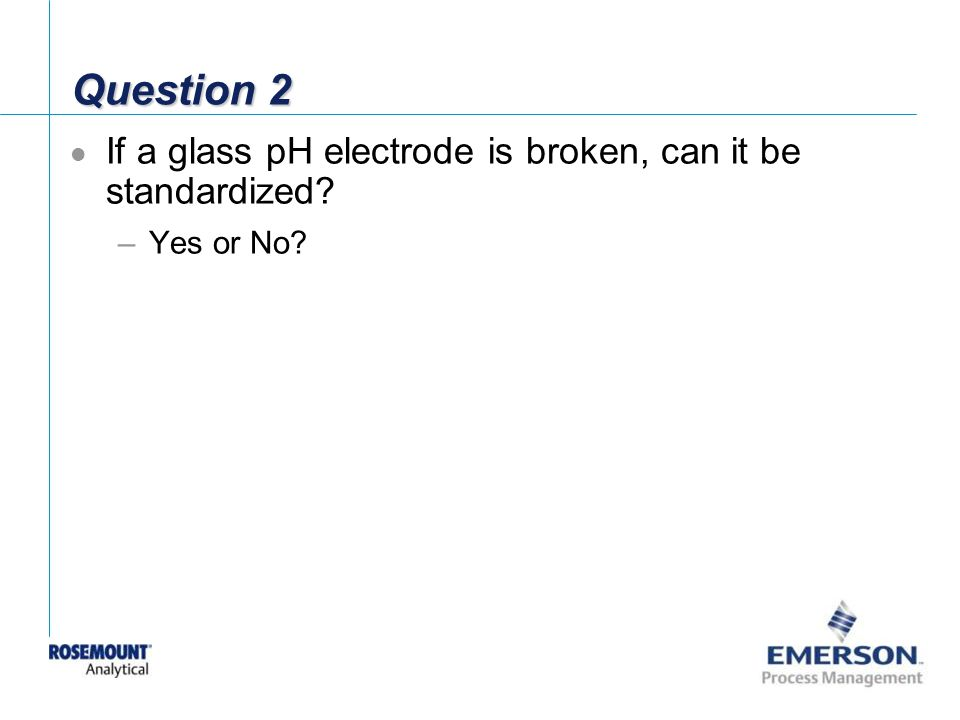 Question 2 If a glass pH electrode is broken, can it be standardized