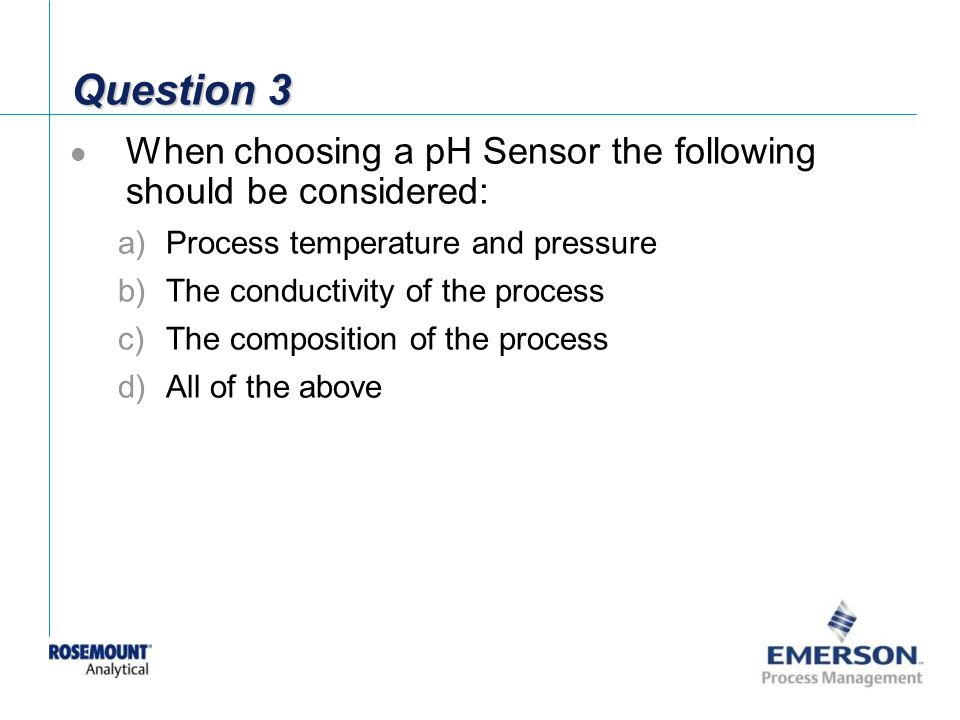 Question 3 When choosing a pH Sensor the following should be considered: Process temperature and pressure.