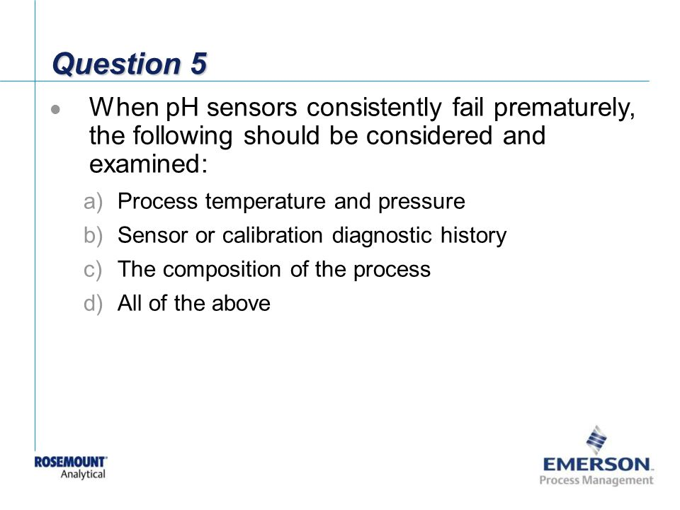 Question 5 When pH sensors consistently fail prematurely, the following should be considered and examined: