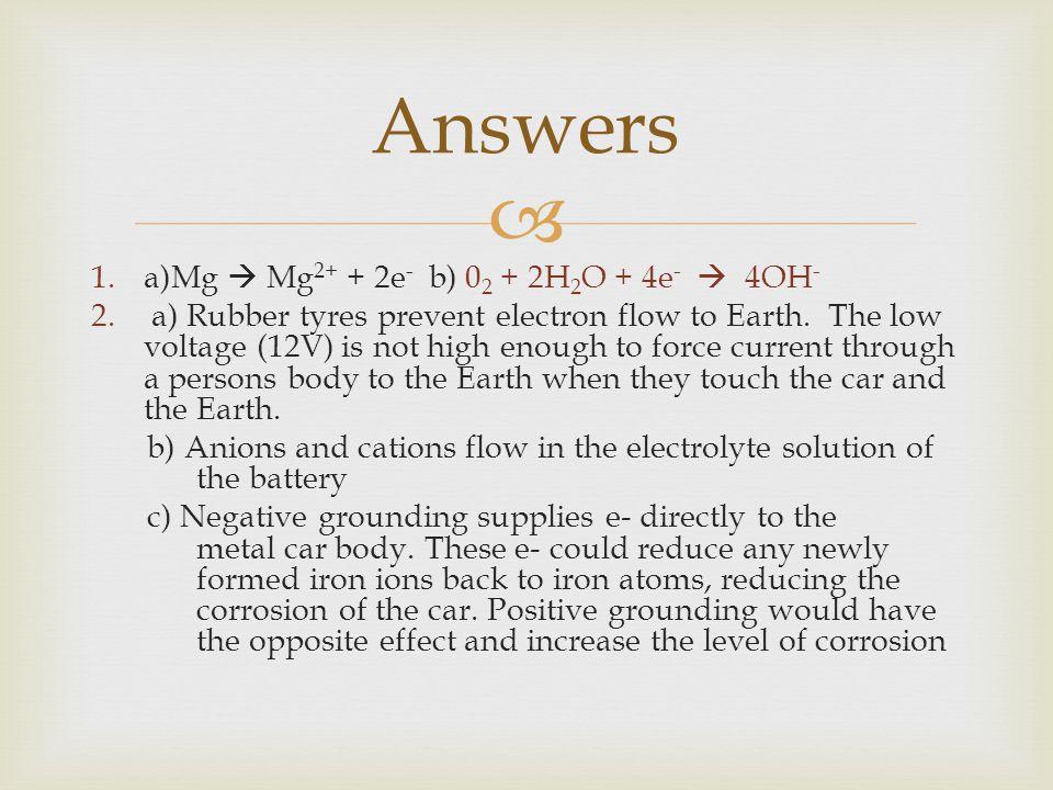 Answers a)Mg  Mg2+ + 2e- b) 02 + 2H2O + 4e-  4OH-