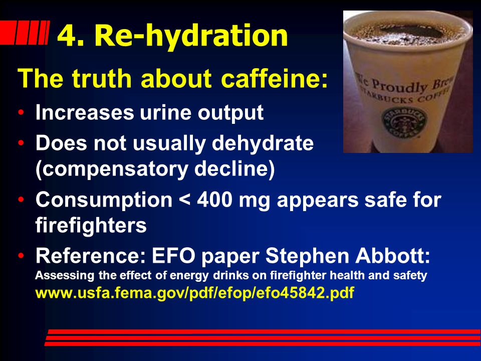 4. Re-hydration The truth about caffeine: Increases urine output