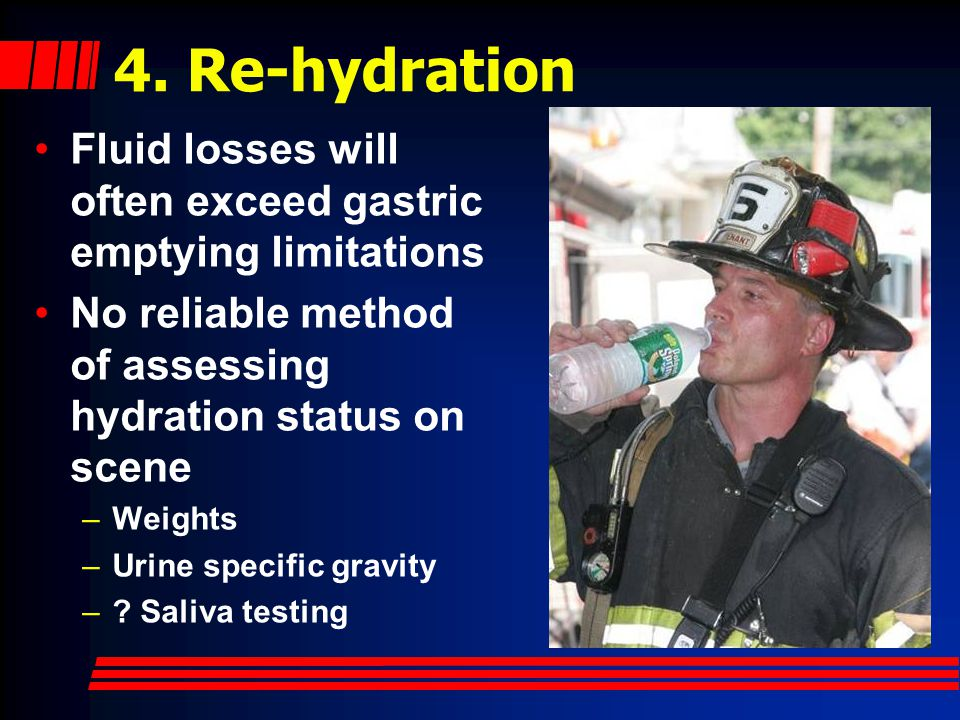 4. Re-hydration Fluid losses will often exceed gastric emptying limitations. No reliable method of assessing hydration status on scene.